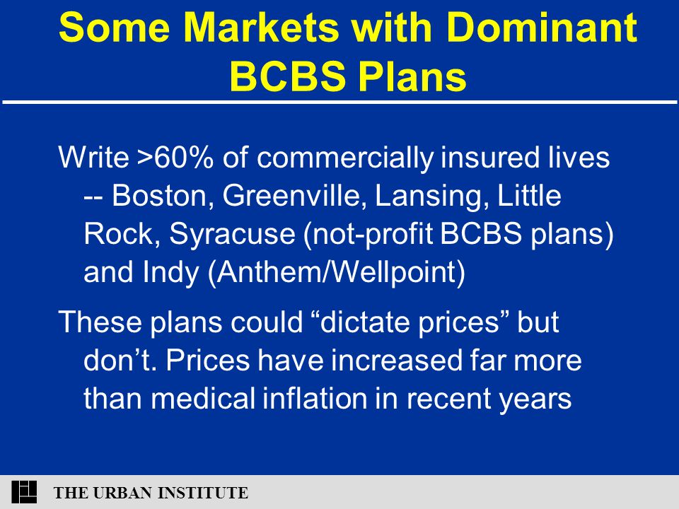 THE URBAN INSTITUTE Some Markets with Dominant BCBS Plans Write >60% of commercially insured lives -- Boston, Greenville, Lansing, Little Rock, Syracuse (not-profit BCBS plans) and Indy (Anthem/Wellpoint) These plans could dictate prices but don't.