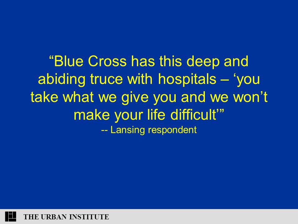 THE URBAN INSTITUTE Blue Cross has this deep and abiding truce with hospitals – 'you take what we give you and we won't make your life difficult' -- Lansing respondent