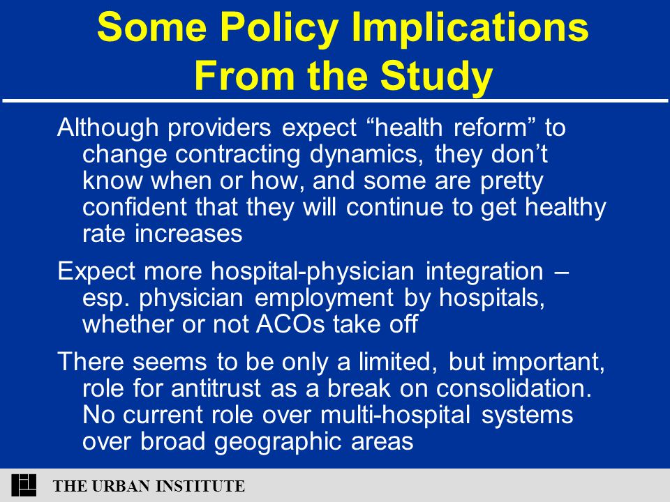 """THE URBAN INSTITUTE Some Policy Implications From the Study Although providers expect """"health reform"""" to change contracting dynamics, they don't know"""