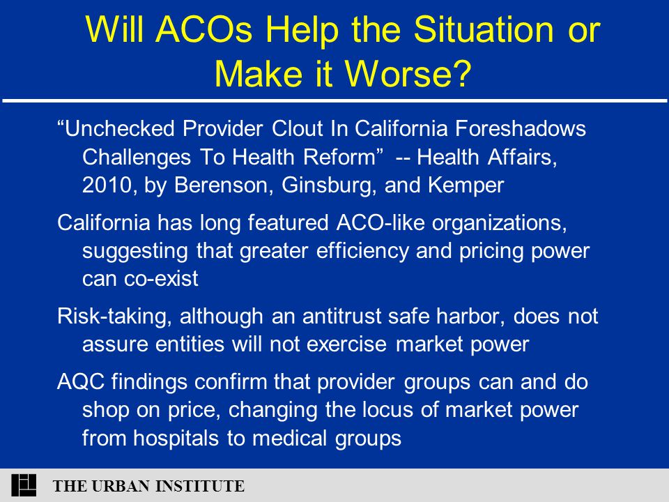 """THE URBAN INSTITUTE Will ACOs Help the Situation or Make it Worse? """"Unchecked Provider Clout In California Foreshadows Challenges To Health Reform"""" --"""