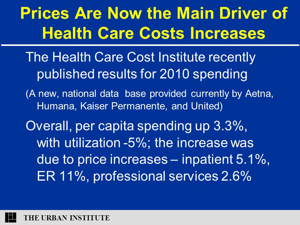THE URBAN INSTITUTE Prices Are Now the Main Driver of Health Care Costs Increases The Health Care Cost Institute recently published results for 2010 s