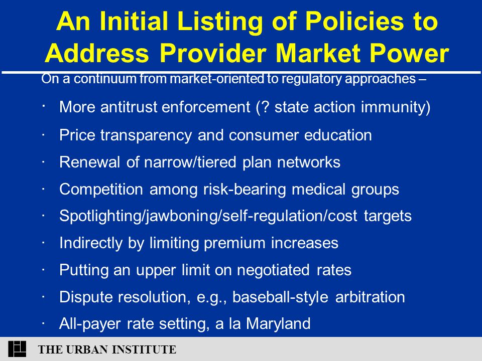 THE URBAN INSTITUTE An Initial Listing of Policies to Address Provider Market Power On a continuum from market-oriented to regulatory approaches – ∙ M