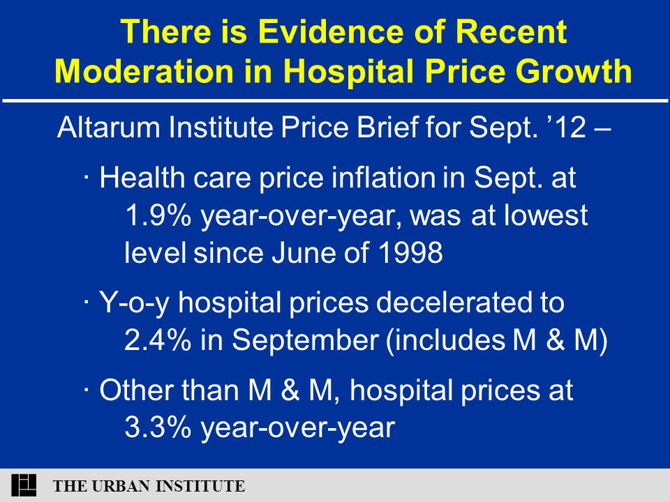 THE URBAN INSTITUTE There is Evidence of Recent Moderation in Hospital Price Growth Altarum Institute Price Brief for Sept. '12 – ∙ Health care price