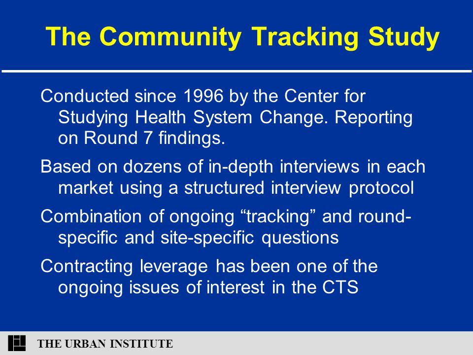 THE URBAN INSTITUTE The Community Tracking Study Conducted since 1996 by the Center for Studying Health System Change. Reporting on Round 7 findings.