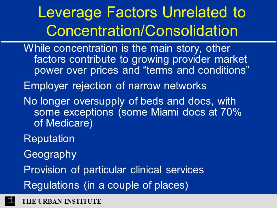 THE URBAN INSTITUTE Leverage Factors Unrelated to Concentration/Consolidation While concentration is the main story, other factors contribute to growing provider market power over prices and terms and conditions Employer rejection of narrow networks No longer oversupply of beds and docs, with some exceptions (some Miami docs at 70% of Medicare) Reputation Geography Provision of particular clinical services Regulations (in a couple of places)