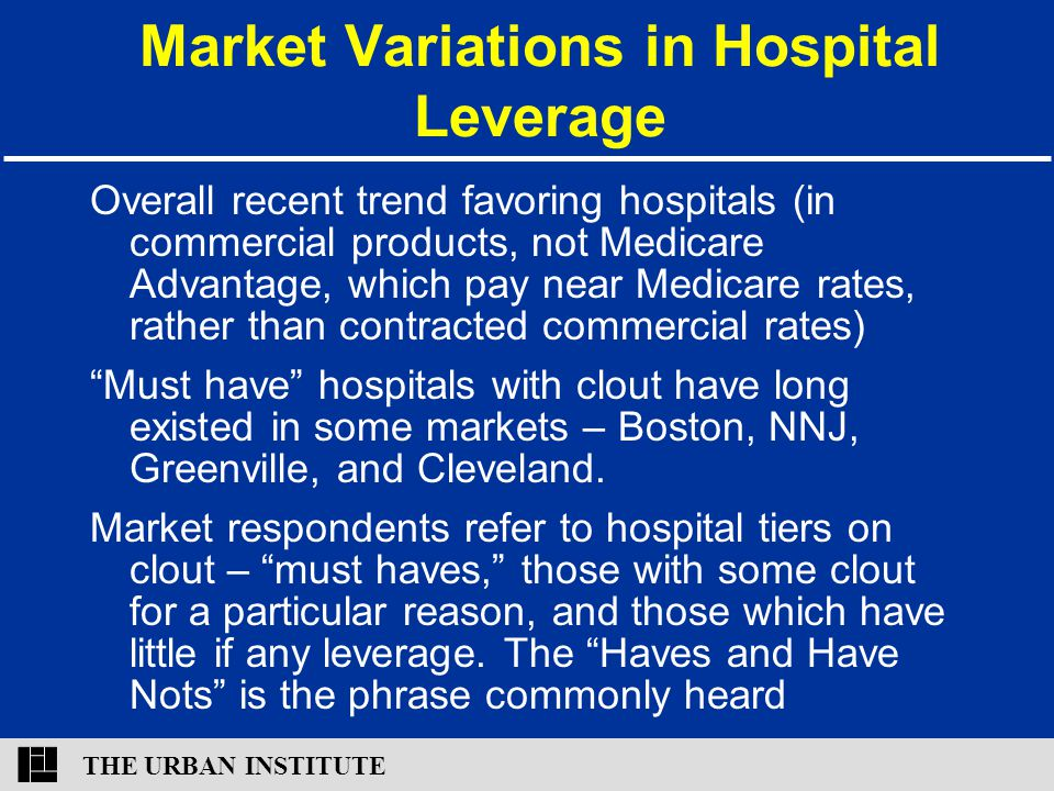 THE URBAN INSTITUTE Market Variations in Hospital Leverage Overall recent trend favoring hospitals (in commercial products, not Medicare Advantage, which pay near Medicare rates, rather than contracted commercial rates) Must have hospitals with clout have long existed in some markets – Boston, NNJ, Greenville, and Cleveland.