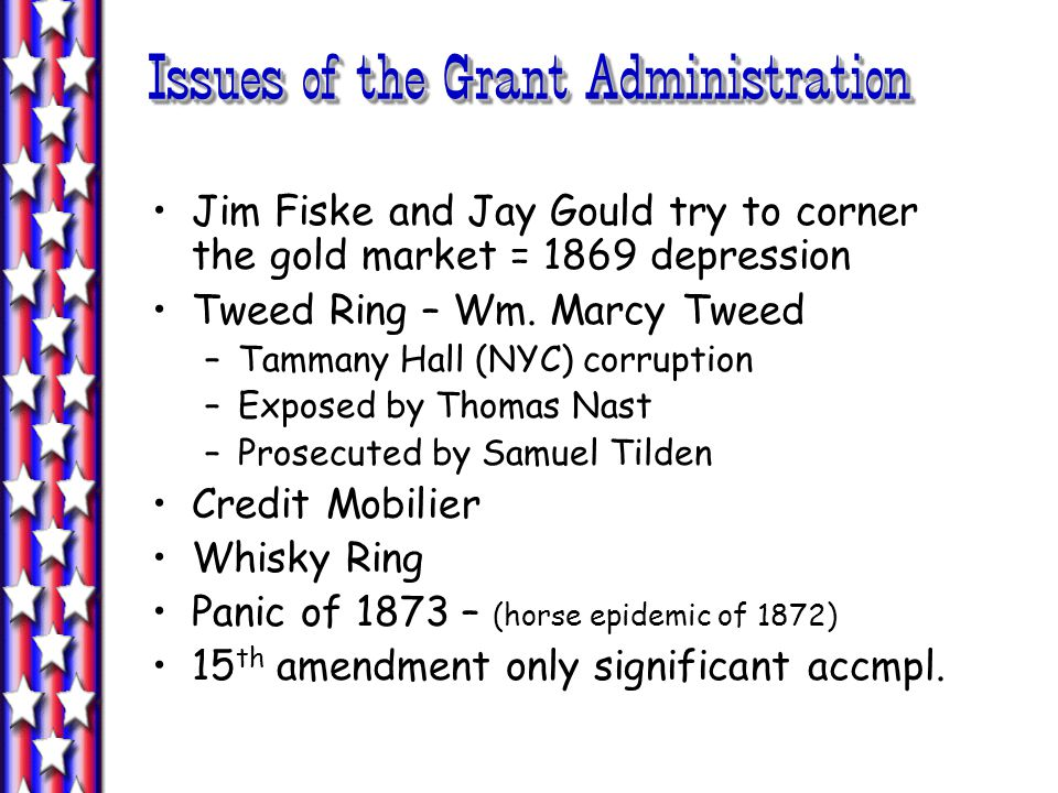 Issues of the Grant Administration Jim Fiske and Jay Gould try to corner the gold market = 1869 depression Tweed Ring – Wm.