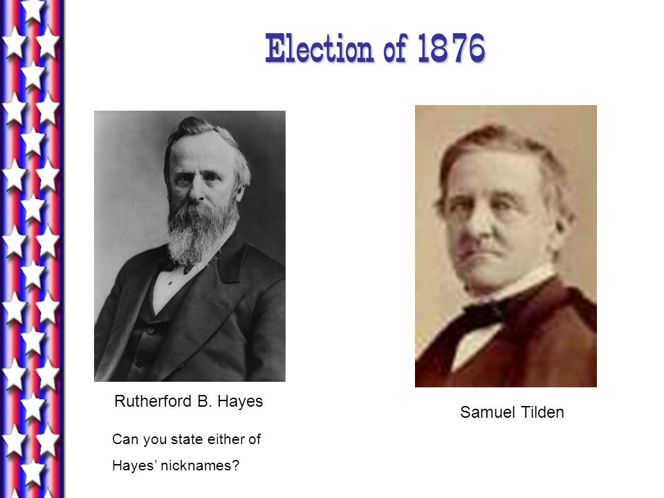 Samuel Tilden Rutherford B. Hayes Can you state either of Hayes' nicknames? Election of 1876