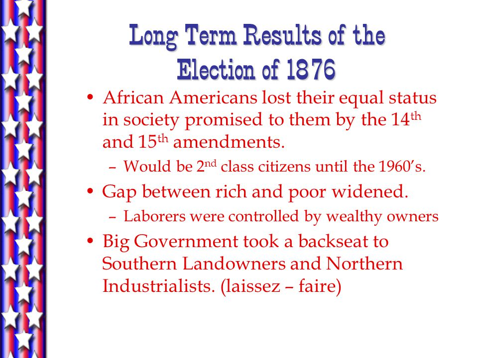 Long Term Results of the Election of 1876 African Americans lost their equal status in society promised to them by the 14 th and 15 th amendments.