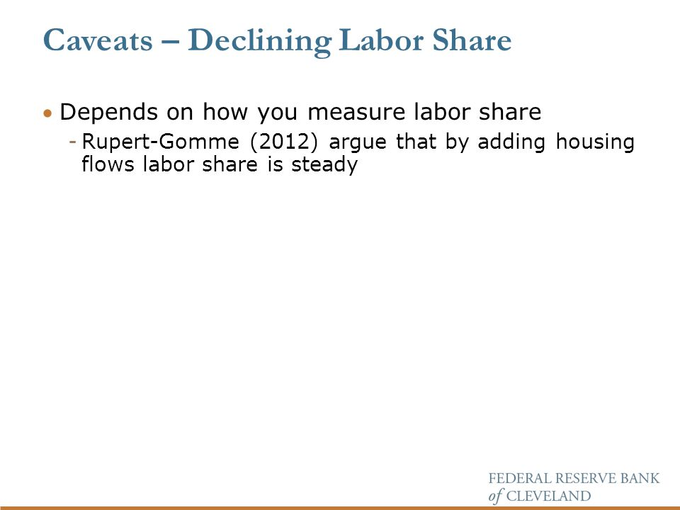 Depends on how you measure labor share -Rupert-Gomme (2012) argue that by adding housing flows labor share is steady Caveats – Declining Labor Share