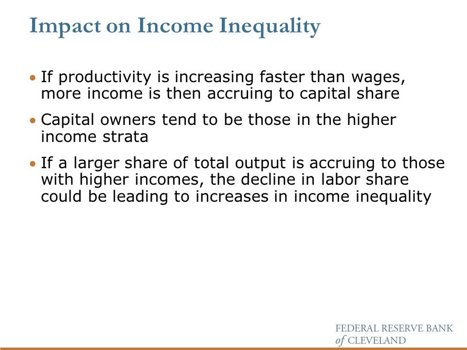 Impact on Income Inequality If productivity is increasing faster than wages, more income is then accruing to capital share Capital owners tend to be those in the higher income strata If a larger share of total output is accruing to those with higher incomes, the decline in labor share could be leading to increases in income inequality