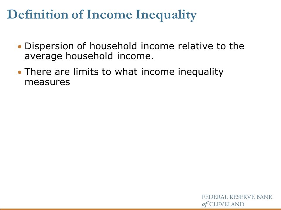 Definition of Income Inequality Dispersion of household income relative to the average household income.