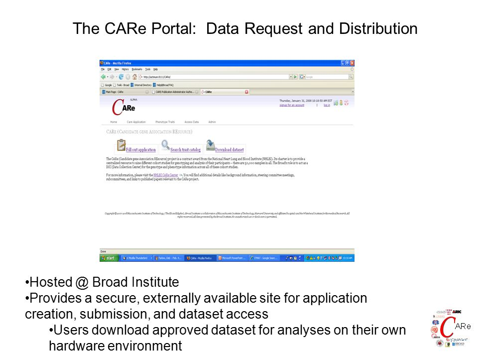 The CARe Portal: Data Request and Distribution Hosted @ Broad Institute Provides a secure, externally available site for application creation, submission, and dataset access Users download approved dataset for analyses on their own hardware environment