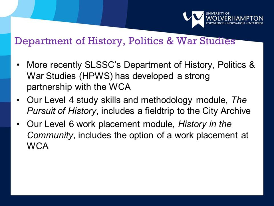 Department of History, Politics & War Studies More recently SLSSC's Department of History, Politics & War Studies (HPWS) has developed a strong partnership with the WCA Our Level 4 study skills and methodology module, The Pursuit of History, includes a fieldtrip to the City Archive Our Level 6 work placement module, History in the Community, includes the option of a work placement at WCA