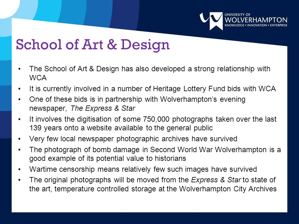 School of Art & Design The School of Art & Design has also developed a strong relationship with WCA It is currently involved in a number of Heritage Lottery Fund bids with WCA One of these bids is in partnership with Wolverhampton's evening newspaper, The Express & Star It involves the digitisation of some 750,000 photographs taken over the last 139 years onto a website available to the general public Very few local newspaper photographic archives have survived The photograph of bomb damage in Second World War Wolverhampton is a good example of its potential value to historians Wartime censorship means relatively few such images have survived The original photographs will be moved from the Express & Star to state of the art, temperature controlled storage at the Wolverhampton City Archives