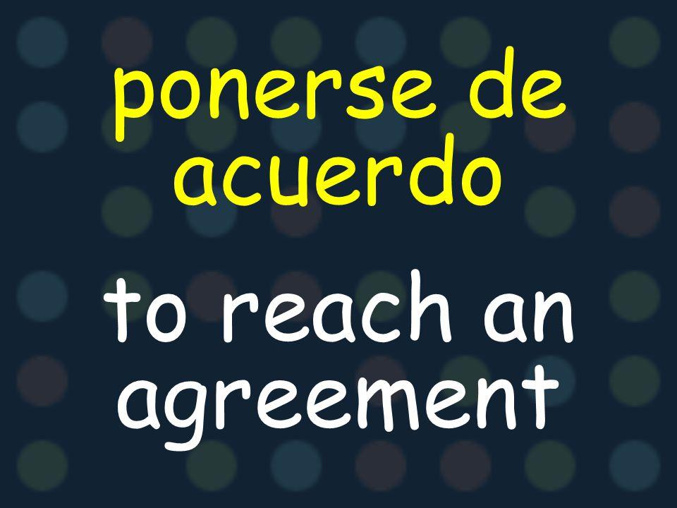 ponerse de acuerdo to reach an agreement