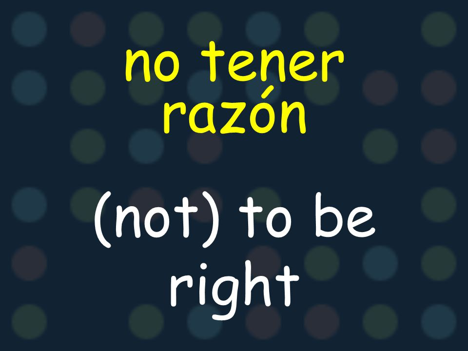 no tener razón (not) to be right
