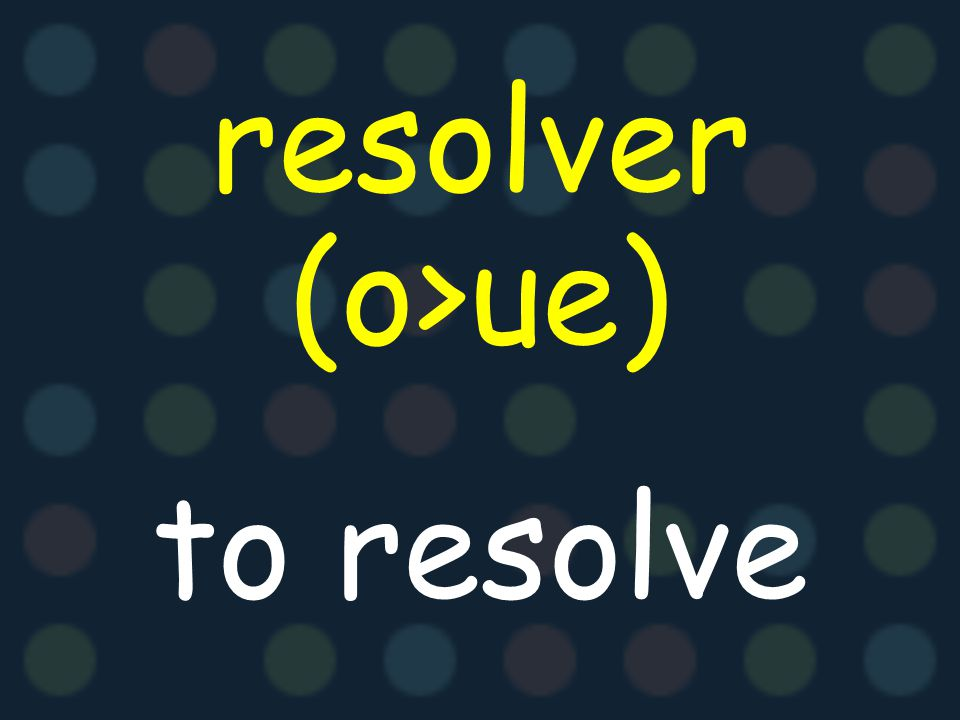 resolver (o>ue) to resolve