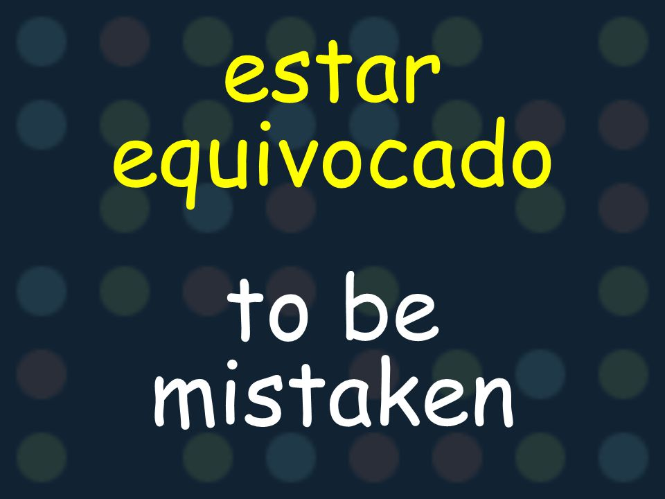 estar equivocado to be mistaken