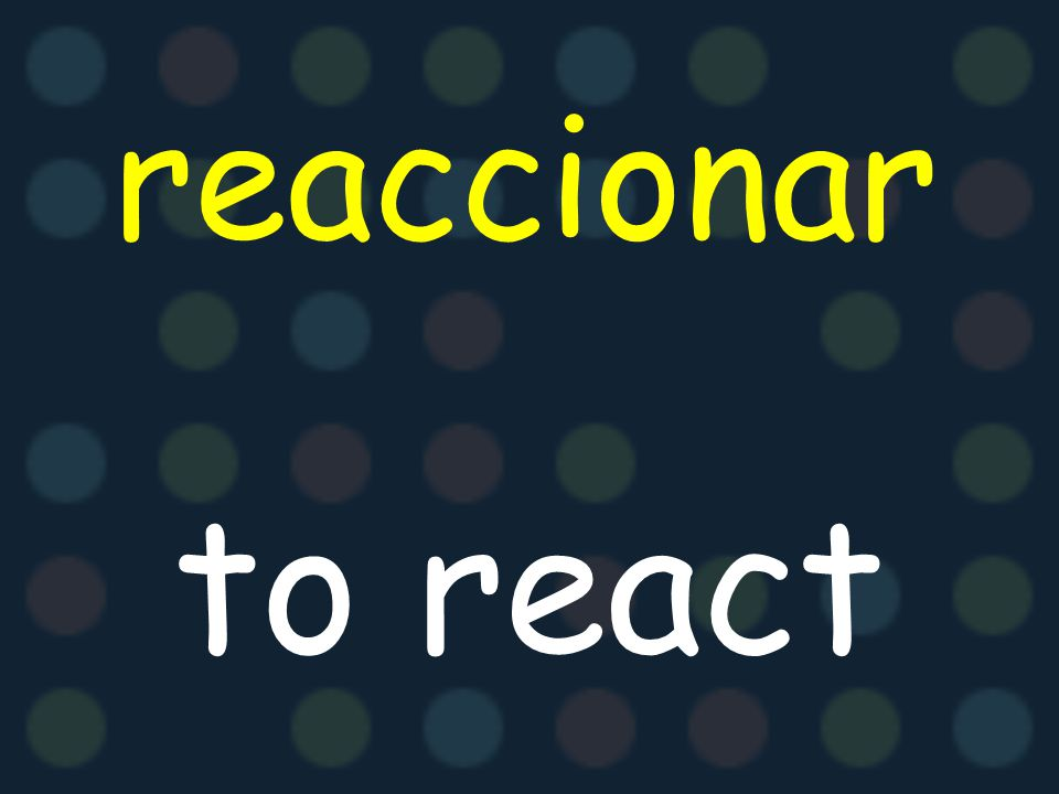 reaccionar to react