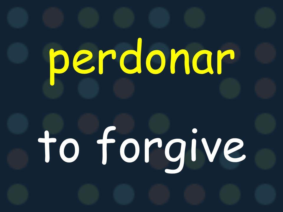 perdonar to forgive