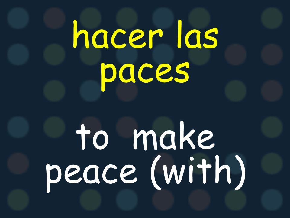hacer las paces to make peace (with)