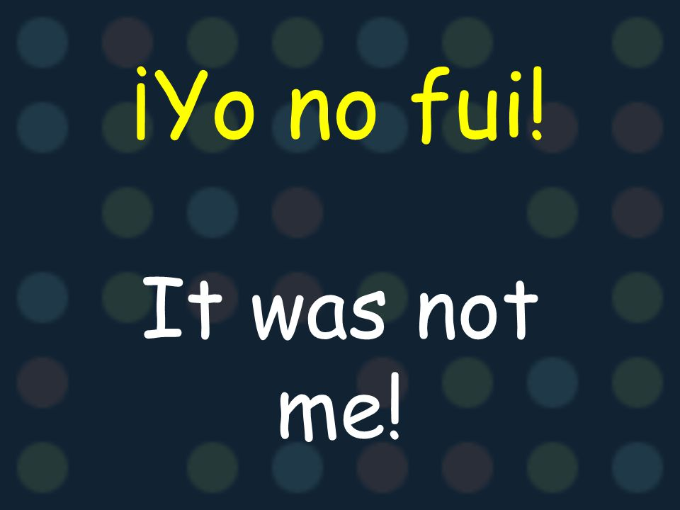¡Yo no fui! It was not me!