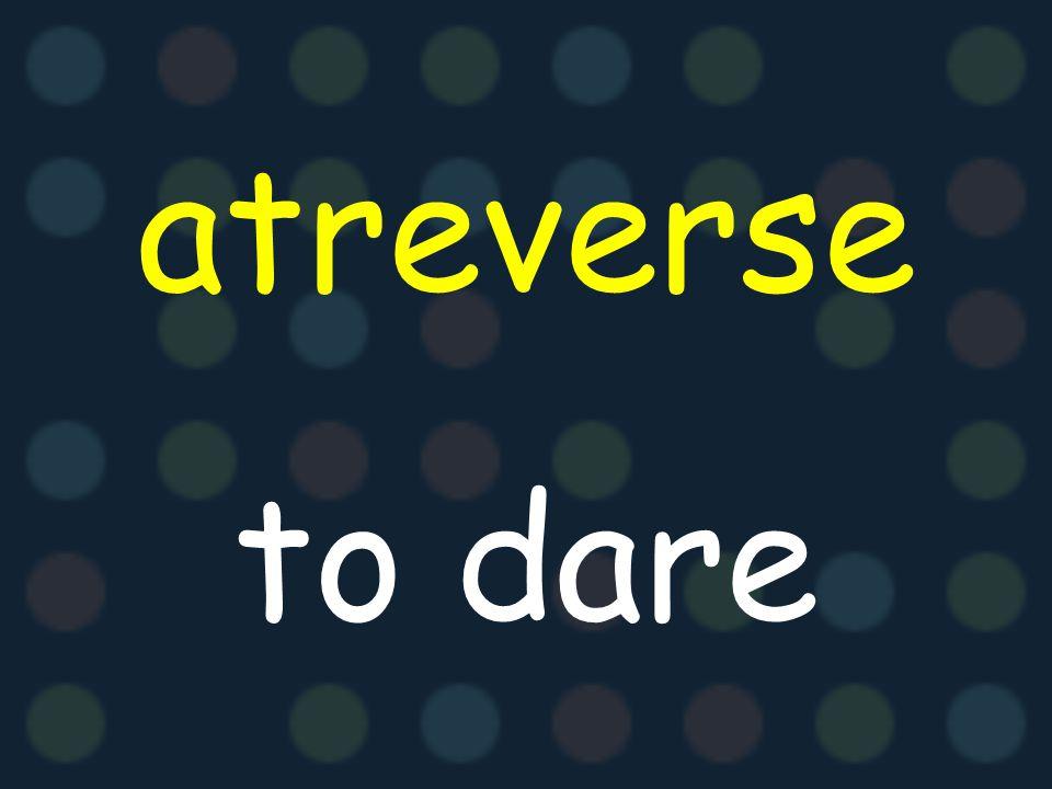atreverse to dare