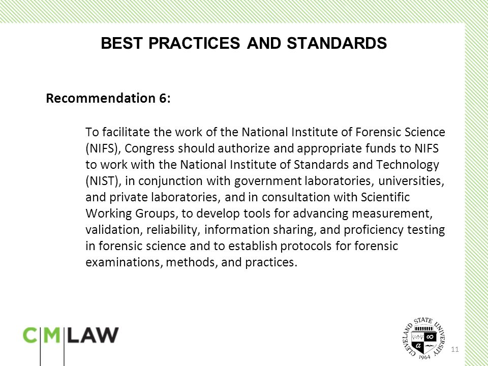 11 BEST PRACTICES AND STANDARDS Recommendation 6: To facilitate the work of the National Institute of Forensic Science (NIFS), Congress should authorize and appropriate funds to NIFS to work with the National Institute of Standards and Technology (NIST), in conjunction with government laboratories, universities, and private laboratories, and in consultation with Scientific Working Groups, to develop tools for advancing measurement, validation, reliability, information sharing, and proficiency testing in forensic science and to establish protocols for forensic examinations, methods, and practices.