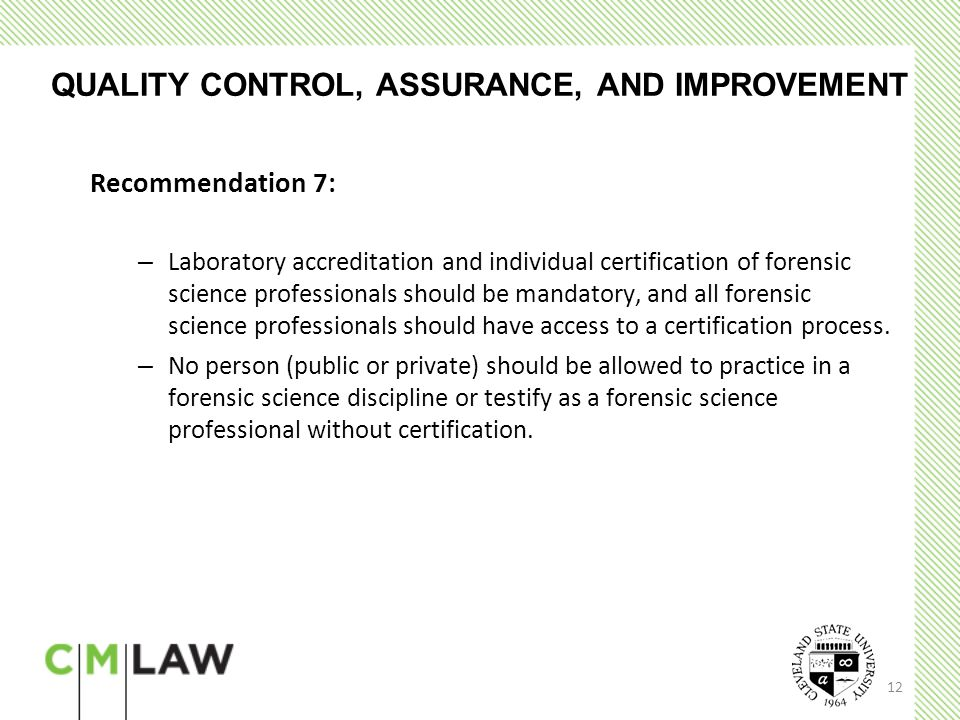 12 QUALITY CONTROL, ASSURANCE, AND IMPROVEMENT Recommendation 7: – Laboratory accreditation and individual certification of forensic science professionals should be mandatory, and all forensic science professionals should have access to a certification process.