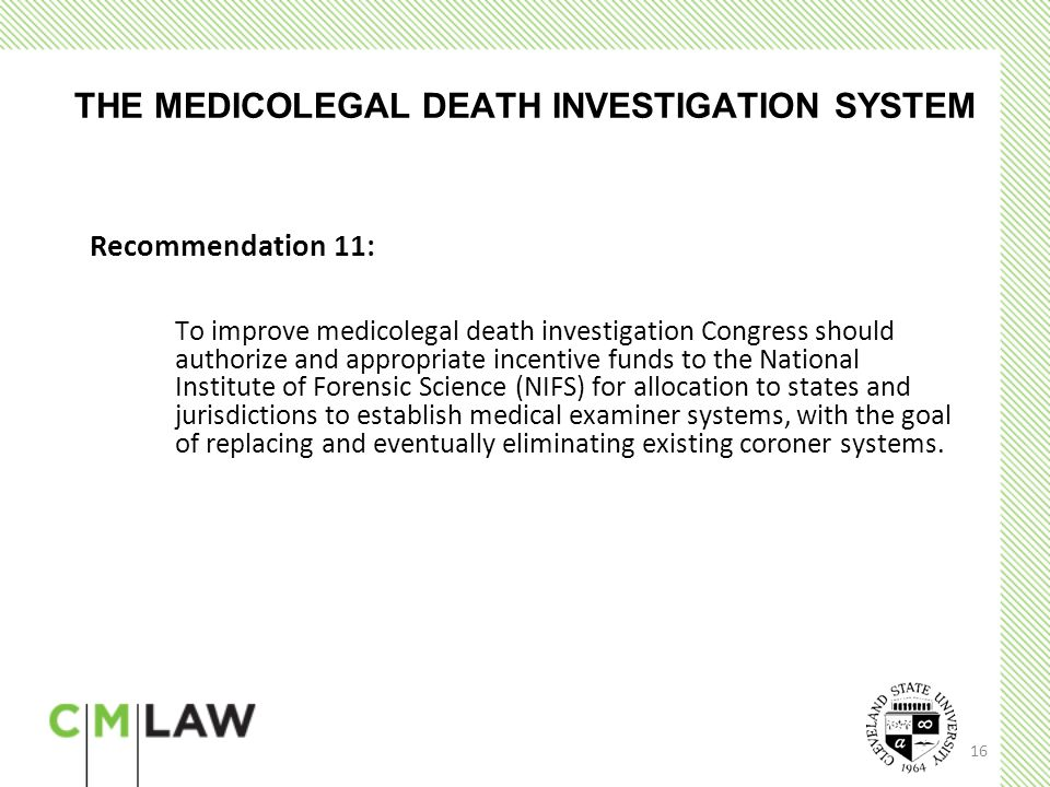 16 THE MEDICOLEGAL DEATH INVESTIGATION SYSTEM Recommendation 11: To improve medicolegal death investigation Congress should authorize and appropriate incentive funds to the National Institute of Forensic Science (NIFS) for allocation to states and jurisdictions to establish medical examiner systems, with the goal of replacing and eventually eliminating existing coroner systems.