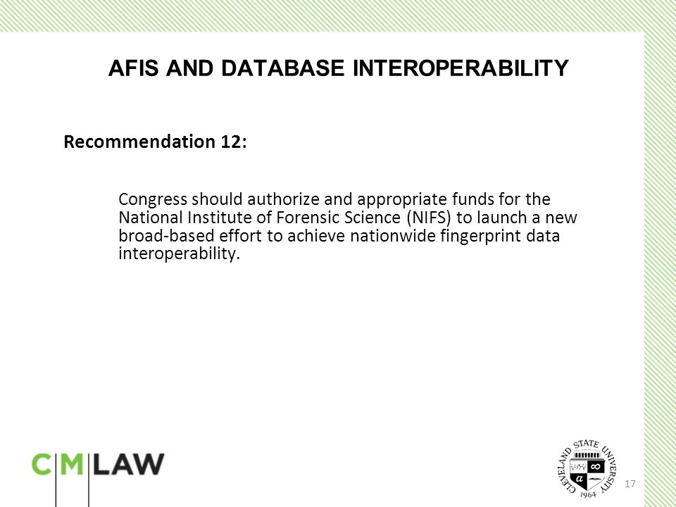 17 AFIS AND DATABASE INTEROPERABILITY Recommendation 12: Congress should authorize and appropriate funds for the National Institute of Forensic Science (NIFS) to launch a new broad-based effort to achieve nationwide fingerprint data interoperability.