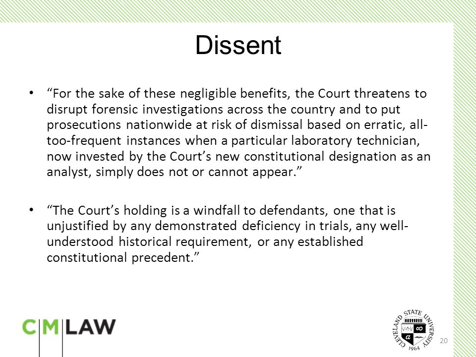 20 Dissent For the sake of these negligible benefits, the Court threatens to disrupt forensic investigations across the country and to put prosecutions nationwide at risk of dismissal based on erratic, all- too-frequent instances when a particular laboratory technician, now invested by the Court's new constitutional designation as an analyst, simply does not or cannot appear. The Court's holding is a windfall to defendants, one that is unjustified by any demonstrated deficiency in trials, any well- understood historical requirement, or any established constitutional precedent.
