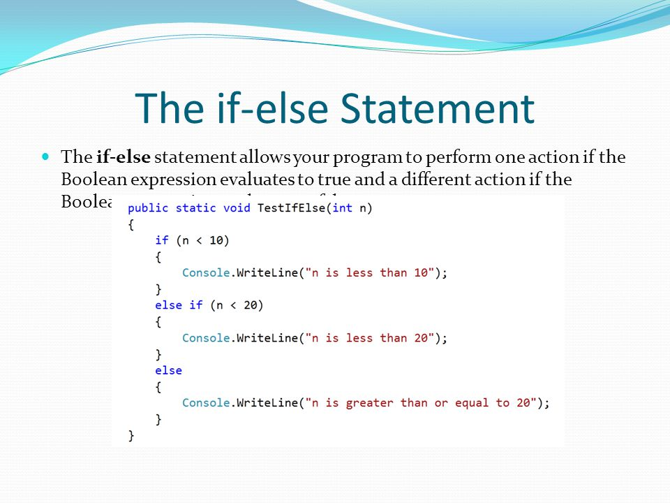 The if-else Statement The if-else statement allows your program to perform one action if the Boolean expression evaluates to true and a different acti