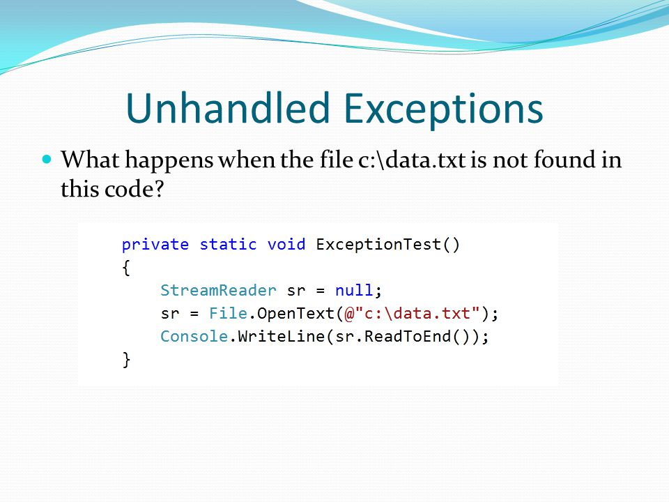 Unhandled Exceptions What happens when the file c:\data.txt is not found in this code?