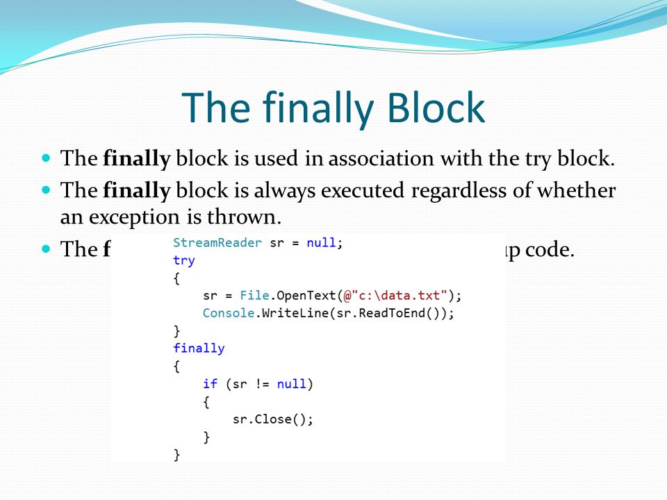 The finally Block The finally block is used in association with the try block. The finally block is always executed regardless of whether an exception