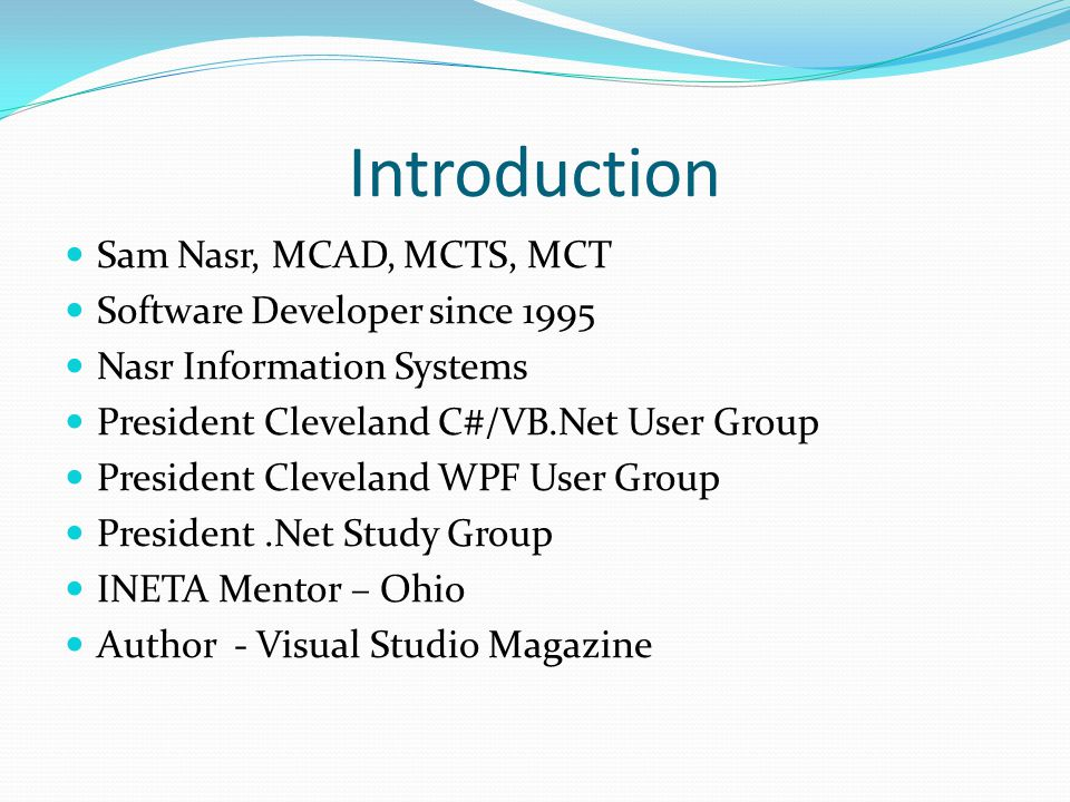 Introduction Sam Nasr, MCAD, MCTS, MCT Software Developer since 1995 Nasr Information Systems President Cleveland C#/VB.Net User Group President Cleve