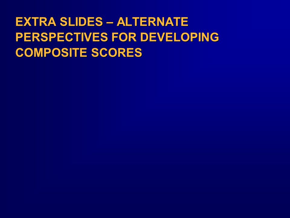 EXTRA SLIDES – ALTERNATE PERSPECTIVES FOR DEVELOPING COMPOSITE SCORES