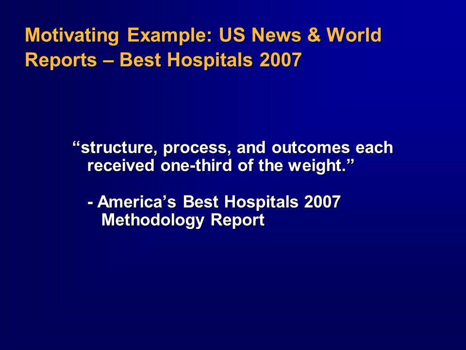 Motivating Example: US News & World Reports – Best Hospitals 2007 structure, process, and outcomes each received one-third of the weight. - America's Best Hospitals 2007 Methodology Report