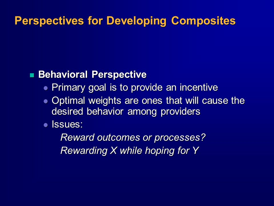 Perspectives for Developing Composites n Behavioral Perspective l Primary goal is to provide an incentive l Optimal weights are ones that will cause the desired behavior among providers l Issues: Reward outcomes or processes.