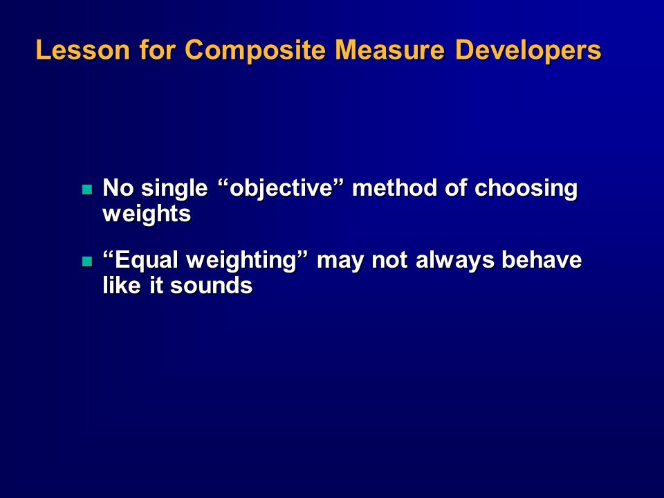 Lesson for Composite Measure Developers n No single objective method of choosing weights n Equal weighting may not always behave like it sounds