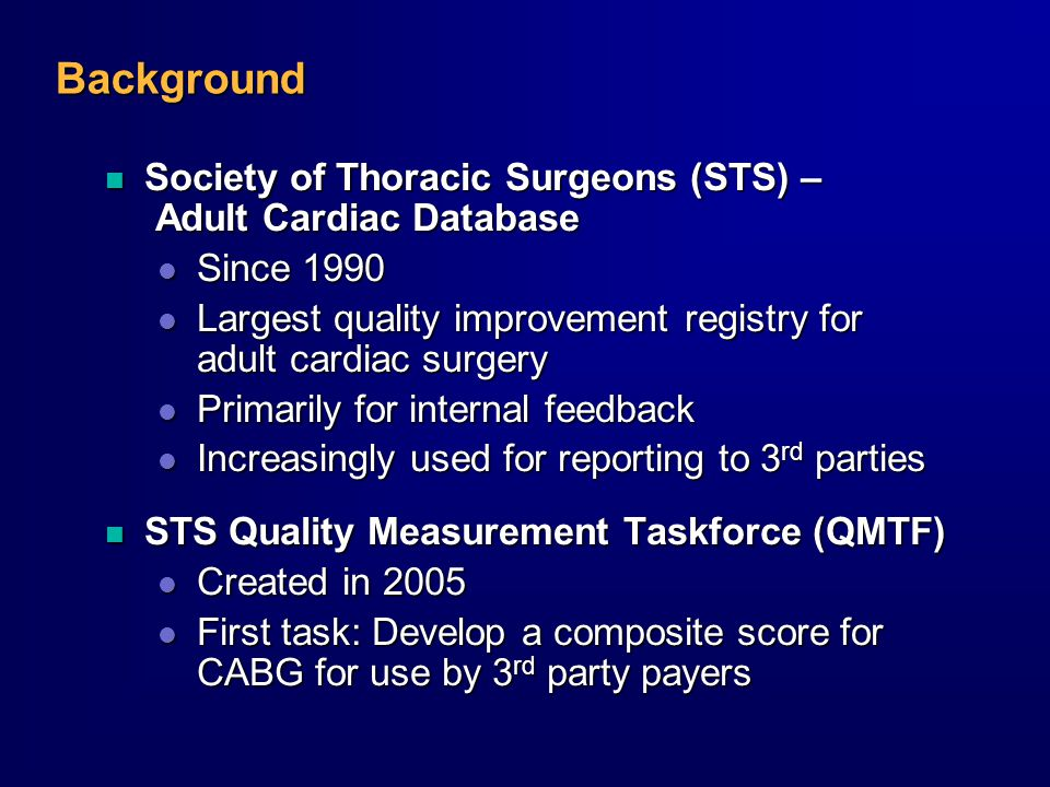 Background n Society of Thoracic Surgeons (STS) – Adult Cardiac Database l Since 1990 l Largest quality improvement registry for adult cardiac surgery l Primarily for internal feedback l Increasingly used for reporting to 3 rd parties n STS Quality Measurement Taskforce (QMTF) l Created in 2005 l First task: Develop a composite score for CABG for use by 3 rd party payers