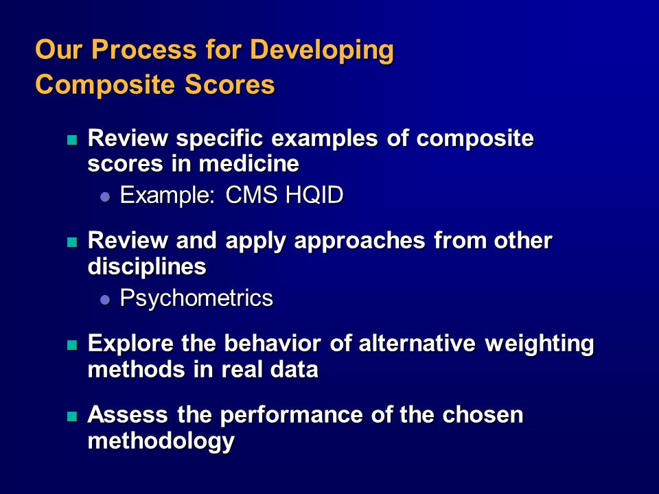Our Process for Developing Composite Scores n Review specific examples of composite scores in medicine l Example: CMS HQID n Review and apply approaches from other disciplines l Psychometrics n Explore the behavior of alternative weighting methods in real data n Assess the performance of the chosen methodology