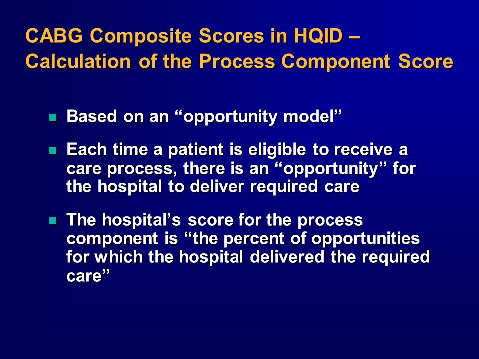 CABG Composite Scores in HQID – Calculation of the Process Component Score n Based on an opportunity model n Each time a patient is eligible to receive a care process, there is an opportunity for the hospital to deliver required care n The hospital's score for the process component is the percent of opportunities for which the hospital delivered the required care