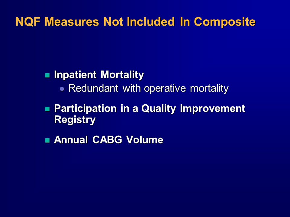 NQF Measures Not Included In Composite n Inpatient Mortality l Redundant with operative mortality n Participation in a Quality Improvement Registry n Annual CABG Volume