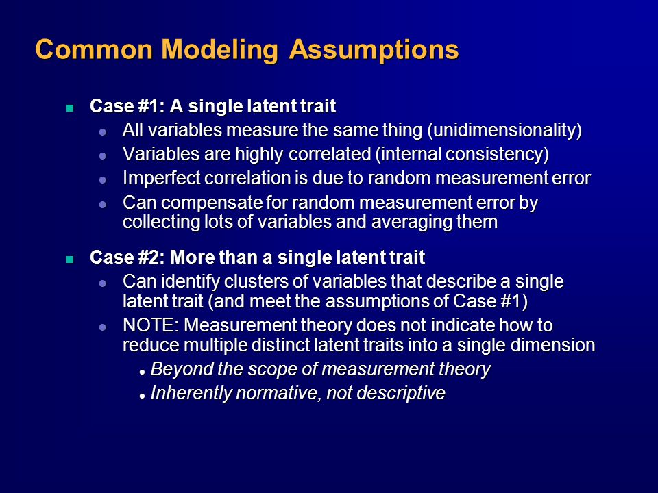 Common Modeling Assumptions n Case #1: A single latent trait l All variables measure the same thing (unidimensionality) l Variables are highly correlated (internal consistency) l Imperfect correlation is due to random measurement error l Can compensate for random measurement error by collecting lots of variables and averaging them n Case #2: More than a single latent trait l Can identify clusters of variables that describe a single latent trait (and meet the assumptions of Case #1) l NOTE: Measurement theory does not indicate how to reduce multiple distinct latent traits into a single dimension l Beyond the scope of measurement theory l Inherently normative, not descriptive