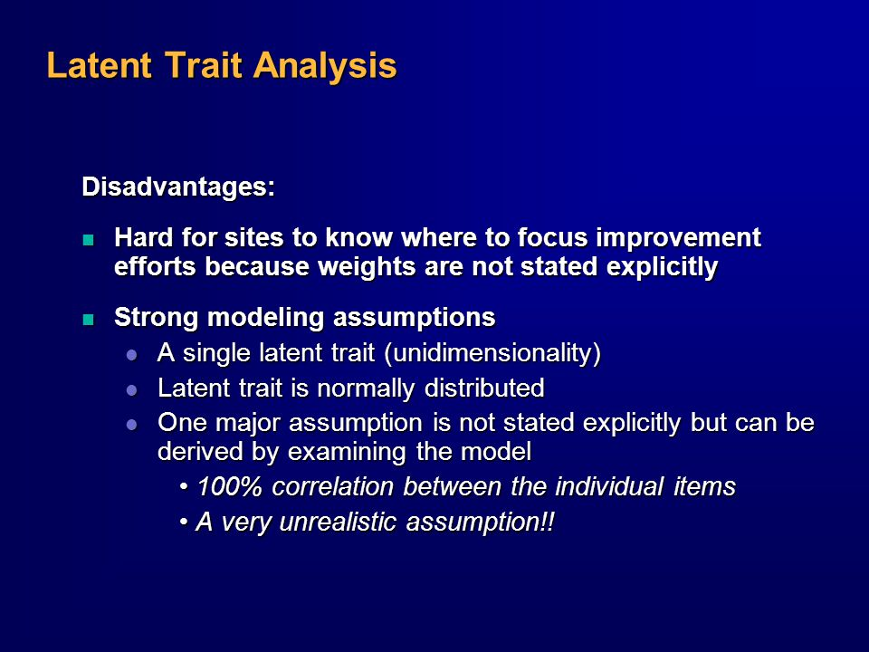 Latent Trait Analysis Disadvantages: n Hard for sites to know where to focus improvement efforts because weights are not stated explicitly n Strong modeling assumptions l A single latent trait (unidimensionality) l Latent trait is normally distributed l One major assumption is not stated explicitly but can be derived by examining the model 100% correlation between the individual items 100% correlation between the individual items A very unrealistic assumption!.