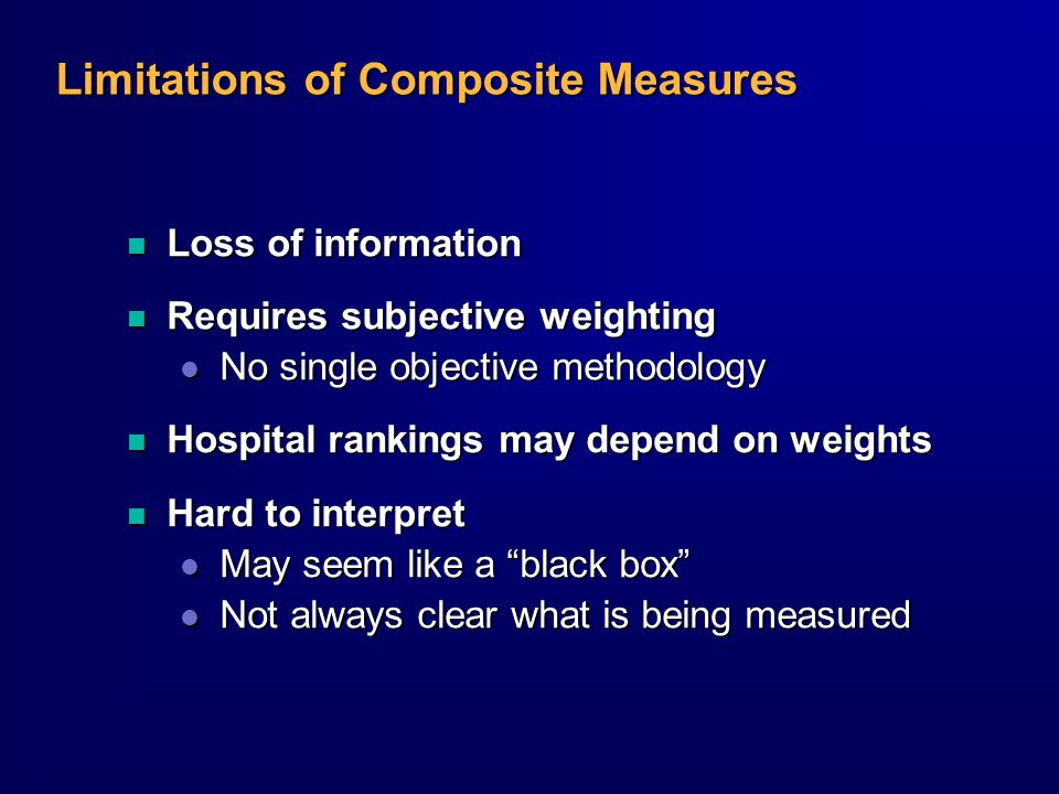 Limitations of Composite Measures n Loss of information n Requires subjective weighting l No single objective methodology n Hospital rankings may depend on weights n Hard to interpret l May seem like a black box l Not always clear what is being measured
