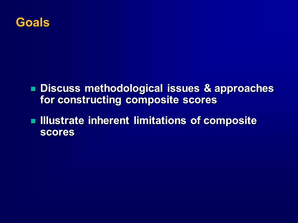 Goals n Discuss methodological issues & approaches for constructing composite scores n Illustrate inherent limitations of composite scores