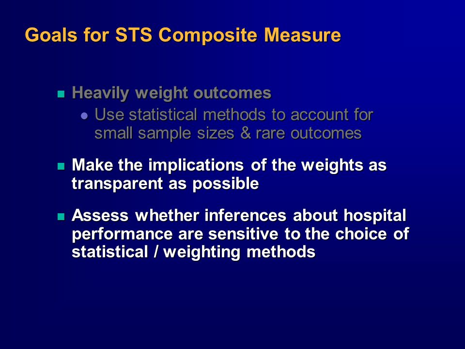 Goals for STS Composite Measure n Heavily weight outcomes l Use statistical methods to account for small sample sizes & rare outcomes n Make the implications of the weights as transparent as possible n Assess whether inferences about hospital performance are sensitive to the choice of statistical / weighting methods